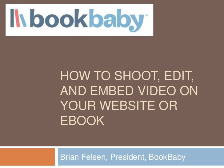 HOW TO SHOOT, EDIT,AND EMBED VIDEO ONYOUR WEBSITE OREBOOKBrian Felsen, President, BookBaby