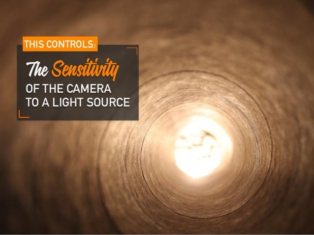 The Sensitivity OF THE CAMERA TO A LIGHT SOURCE THIS CONTROLS: