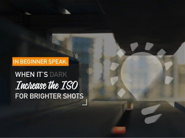 IN BEGINNER SPEAK: WHEN IT'S DARK Increase the ISO FOR BRIGHTER SHOTS