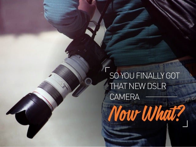 Now What? SOYOUFINALLYGOT THATNEWDSLR CAMERA