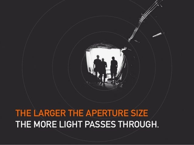 THE LARGER THE APERTURE SIZE THE MORE LIGHT PASSES THROUGH.