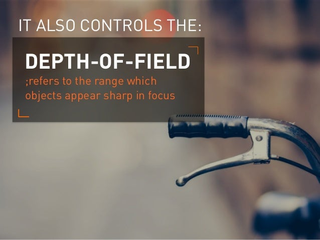 IT ALSO CONTROLS THE: ;refers to the range which objects appear sharp in focus DEPTH-OF-FIELD