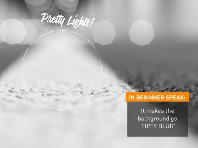 IN BEGINNER SPEAK: It makes the background go 'TIPSY BLUR' Pretty Lights!
