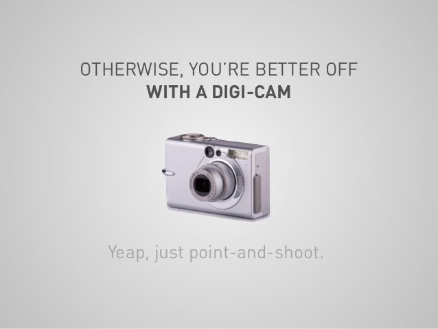 OTHERWISE, YOU'RE BETTER OFF WITH A DIGI-CAM Yeap, just point-and-shoot.