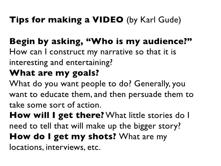 """Tips for making a VIDEO (by Karl Gude)Begin by asking, """"Who is my audience?""""How can I construct my narrative so that it is..."""