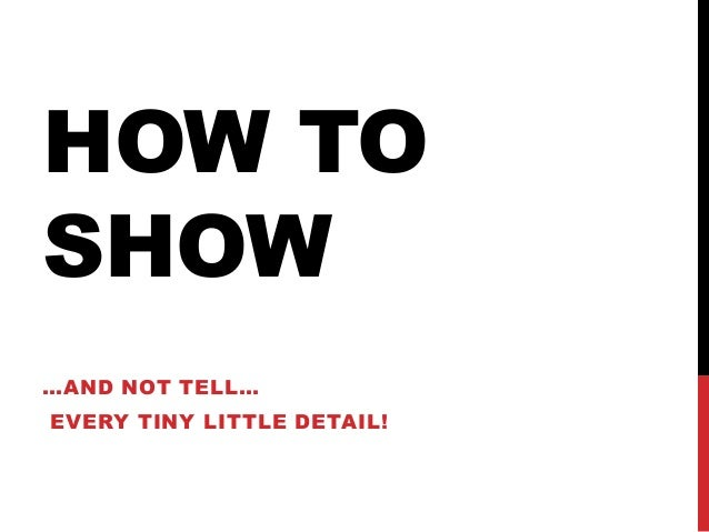 HOW TO SHOW …AND NOT TELL… EVERY TINY LITTLE DETAIL!