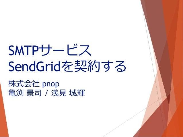 株式会社 pnop 亀渕 景司 / 浅見 城輝 SMTPサービス SendGridを契約する