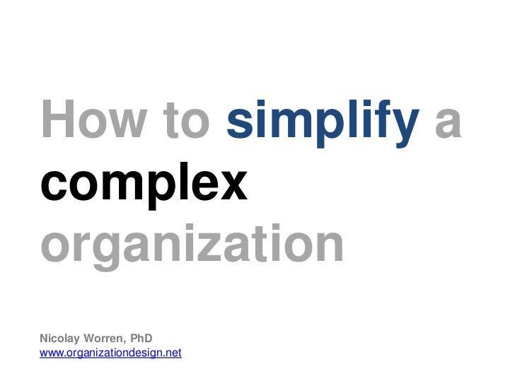How to simplify acomplexorganizationNicolay Worren, PhDwww.organizationdesign.net