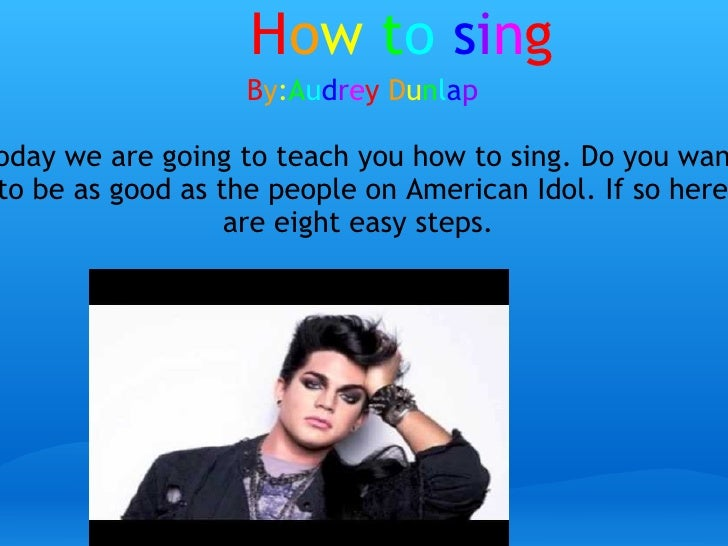 H o w   t o   s i n g B y : A u d r e y   D u n l a p today we are going to teach you how to sing. Do you want to be as go...