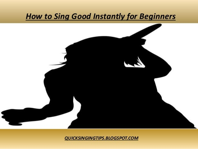 How to Sing Good Instantly for Beginners QUICKSINGINGTIPS.BLOGSPOT.COM