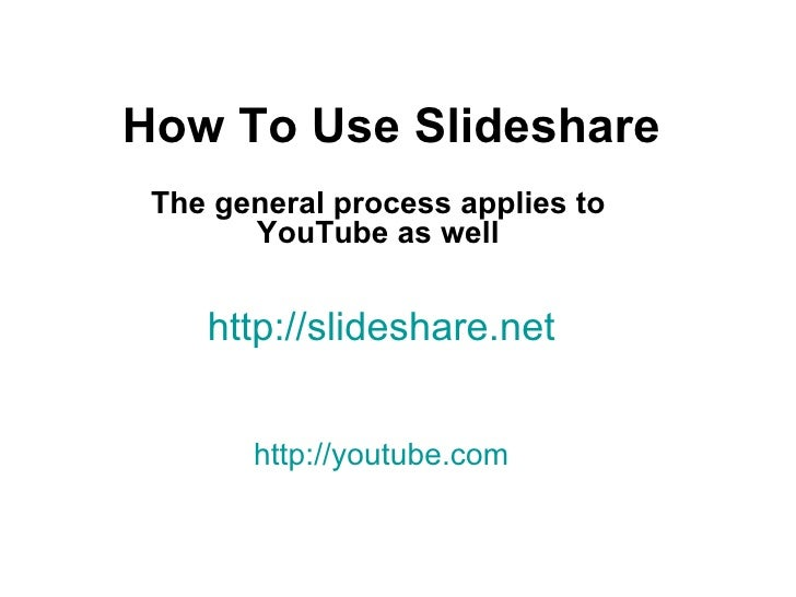 How To Use Slideshare The general process applies to YouTube as well http://slideshare.net http://youtube.com