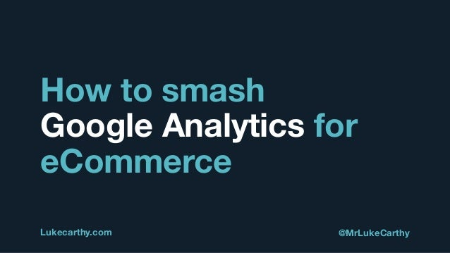 How to smash Google Analytics for eCommerce Lukecarthy.com @MrLukeCarthy