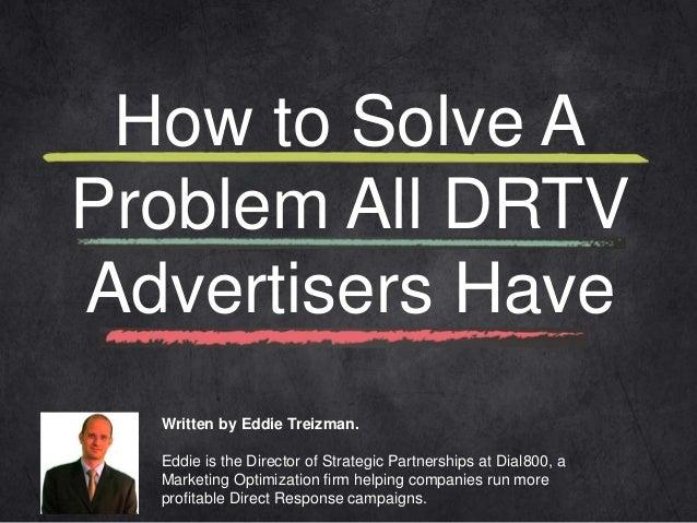 How to Solve A  Problem All DRTV  Advertisers Have  Written by Eddie Treizman.  Eddie is the Director of Strategic Partner...