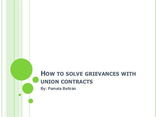 HOW TO SOLVE GRIEVANCES WITH UNION CONTRACTS By: Pamela Beltrán