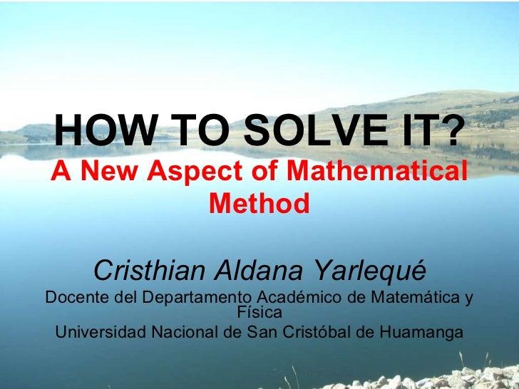 HOW TO SOLVE IT? A New Aspect of Mathematical Method Cristhian Aldana Yarlequé Docente del Departamento Académico de Matem...