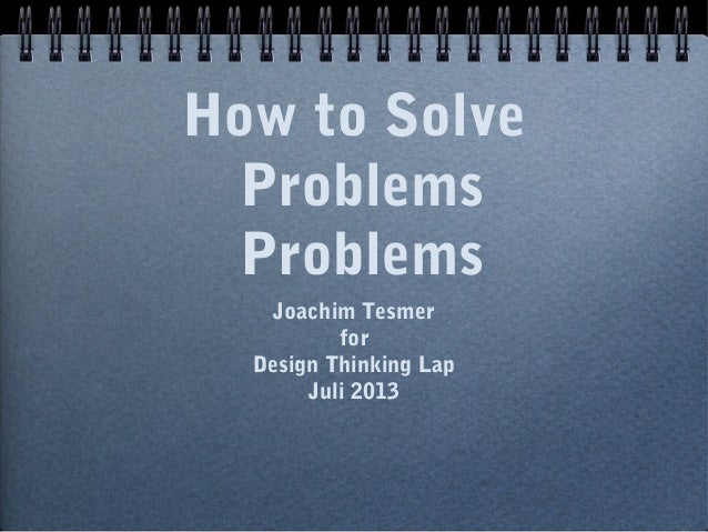 How to Solve Problems Problems Joachim Tesmer for Design Thinking Lap Juli 2013