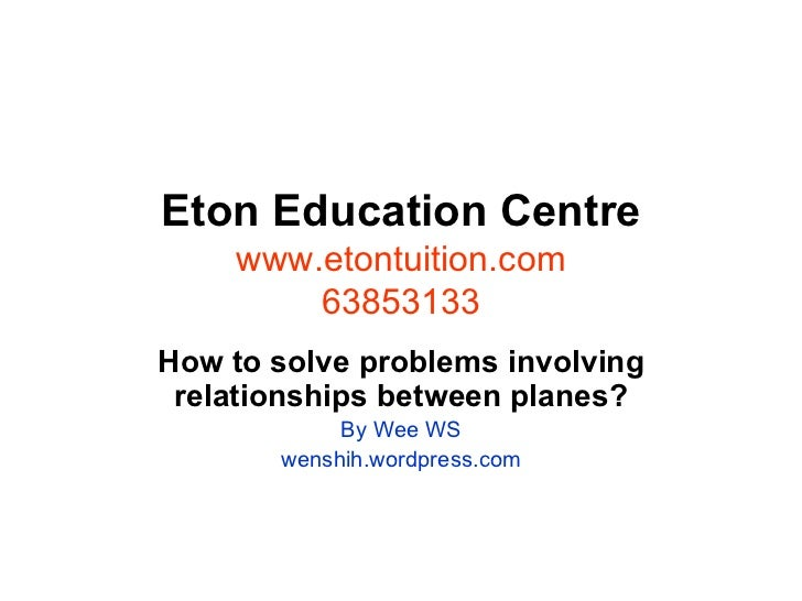 Eton Education Centre www.etontuition.com 63853133 How to solve problems involving relationships between planes? By Wee WS...