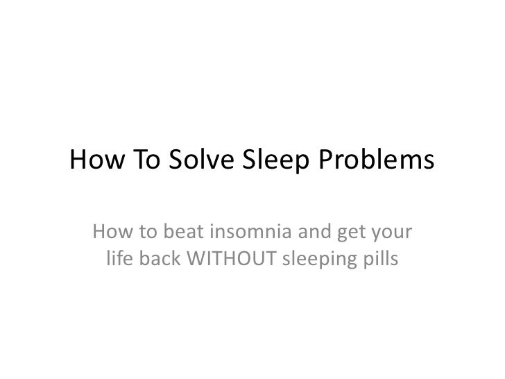 How To Solve Sleep Problems<br />How to beat insomnia and get your life back WITHOUT sleeping pills<br />