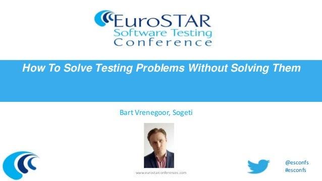 How To Solve Testing Problems Without Solving Them  Bart Vrenegoor, Sogeti  www.eurostarconferences.com  @esconfs #esconfs