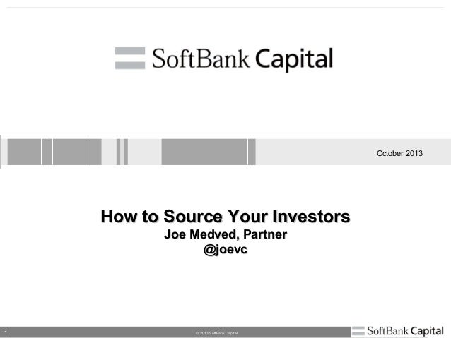 1 © 2013 SoftBank Capital October 2013 How to Source Your InvestorsHow to Source Your Investors Joe Medved, PartnerJoe Med...