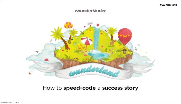 #wunderland                          How to speed-code a success storyTuesday, April 12, 2011