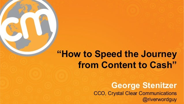 """How to Speed the Journey  from Content to Cash""  George Stenitzer  CCO, Crystal Clear Communications  #CMWorld  @riverwor..."