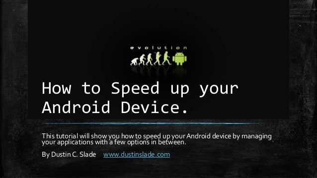 How to Speed up your Android Device. This tutorial will show you how to speed up your Android device by managing your appl...