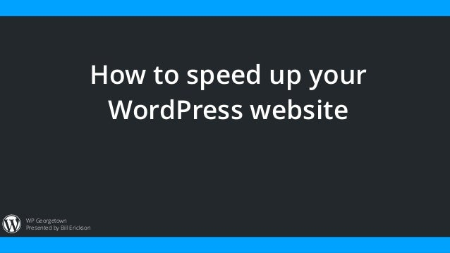 Presented by Bill Erickson WP Georgetown How to speed up your WordPress website