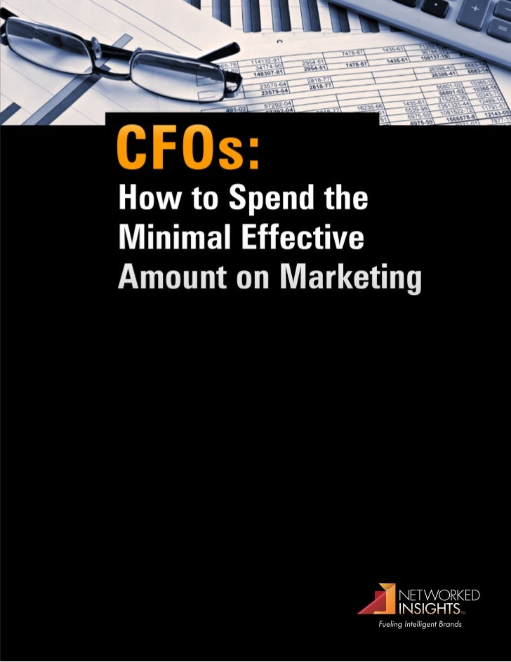 CFOs:How to Spend theMinimal EffectiveAmount on MarketingCFOs have access to rich data and reliable metrics formanaging bu...