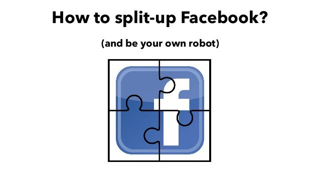 (and be your own robot) How to split-up Facebook?
