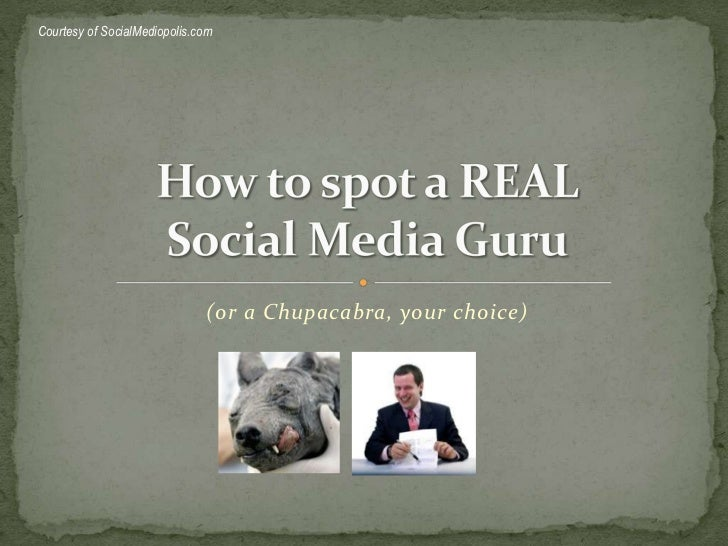 (or a Chupacabra, your choice)<br />How to spot a REALSocial Media Guru<br />Courtesy of SocialMediopolis.com<br />