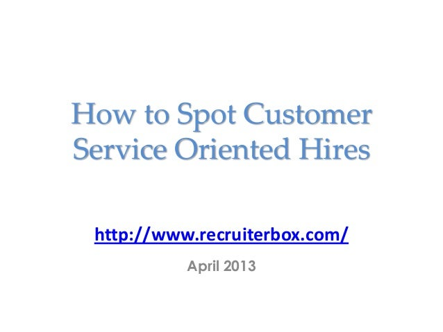 How to Spot CustomerService Oriented Hireshttp://www.recruiterbox.com/April 2013