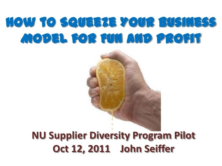 How to Squeeze Your Business Model for Fun and Profit<br />NU Supplier Diversity Program Pilot Oct 12, 2011    John Seiffe...