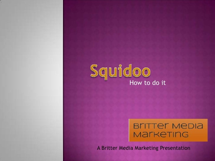 Squidoo<br />How to do it<br />A BritterMedia Marketing Presentation<br />