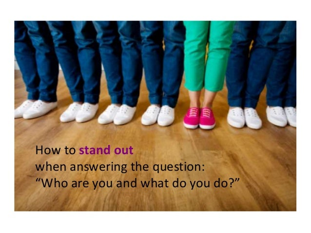 """How to stand out when answering the question: """"Who are you and what do you do?"""""""