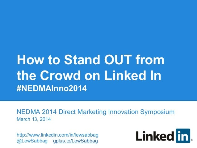 How to Stand OUT from the Crowd on Linked In #NEDMAInno2014 NEDMA 2014 Direct Marketing Innovation Symposium March 13, 201...