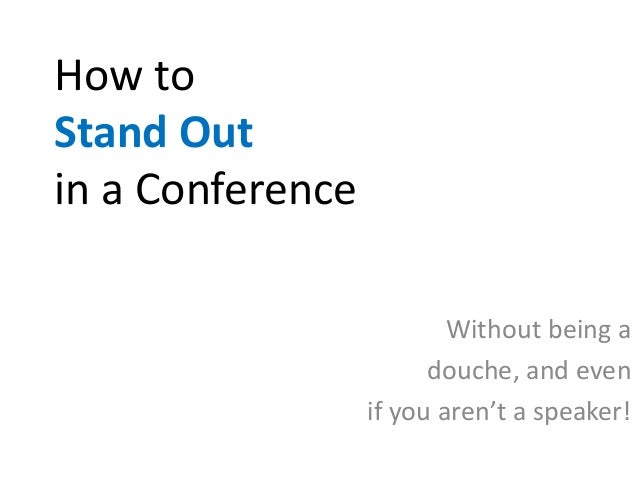 How toStand Outin a Conference                          Without being a                        douche, and even           ...