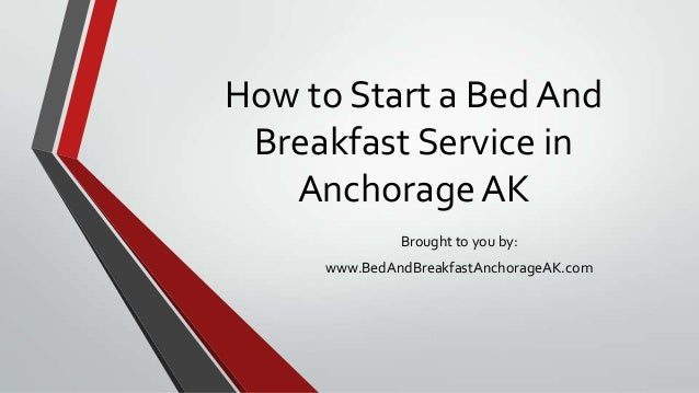 How to Start a Bed AndBreakfast Service inAnchorage AKBrought to you by:www.BedAndBreakfastAnchorageAK.com