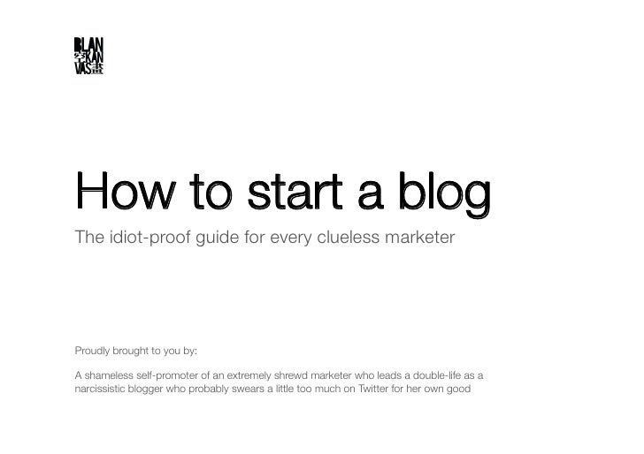 """How to start a blog The idiot-proof guide for every clueless marketer""""     Proudly brought to you by:""""  A shameless self-p..."""