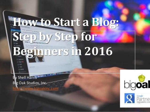 How to Start a Blog: Step by Step for Beginners in 2016 By Shell Harris Big Oak Studios, Inc. http://www.bigoakinc.com