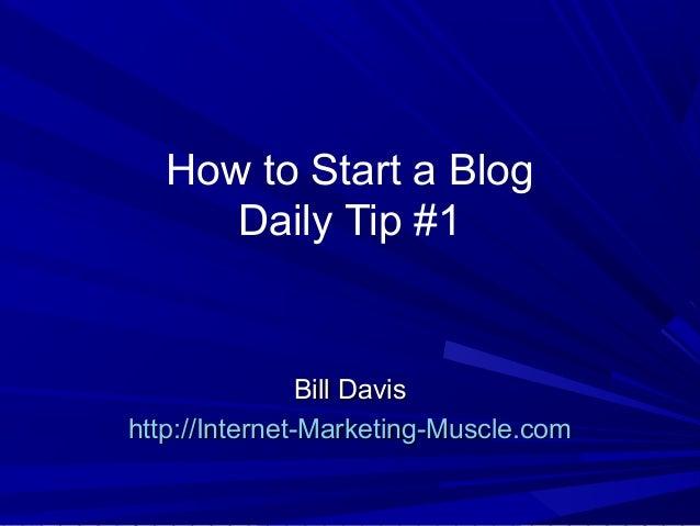How to Start a Blog Daily Tip #1 Bill DavisBill Davis http://Internet-Marketing-Muscle.comhttp://Internet-Marketing-Muscle...