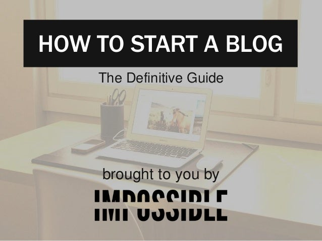 HOW TO START A BLOG  The Definitive Guide  brought to you by