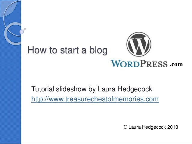 How to start a blog at Tutorial slideshow by Laura Hedgecock http://www.treasurechestofmemories.com © Laura Hedgecock 2013...