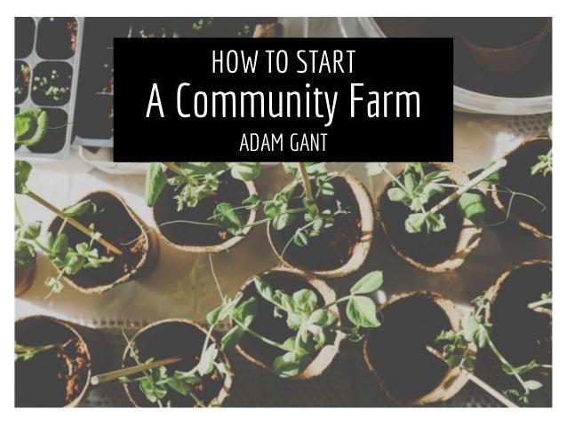 HOW TO START A Community Farm ADAM GANT