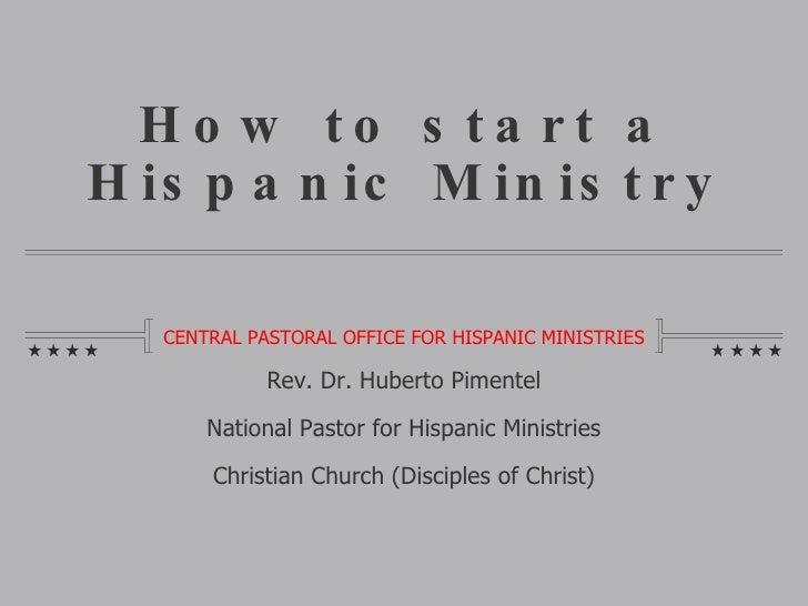 How to start a Hispanic Ministry <ul><li>CENTRAL PASTORAL OFFICE FOR HISPANIC MINISTRIES </li></ul>Rev. Dr. Huberto Piment...