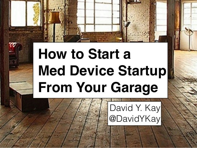 How to Start a Med Device Startup From Your Garage David Y. Kay @DavidYKay