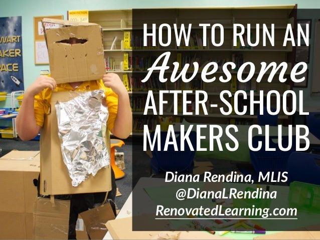 HOW TO RUN AN Awesome AFTER-SCHOOL MAKERS CLUB Diana Rendina, MLIS @DianaLRendina RenovatedLearning.com
