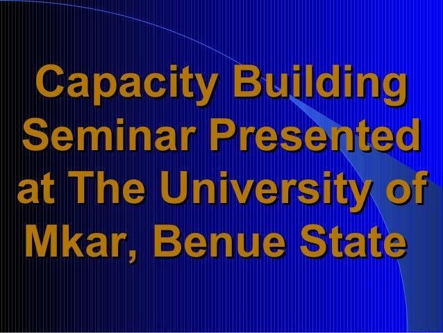 Capacity BuildingSeminar Presentedat The University ofMkar, Benue State