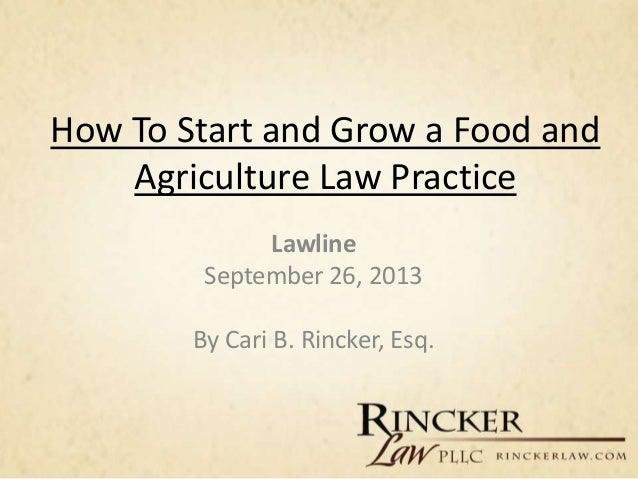 How To Start and Grow a Food and Agriculture Law Practice Lawline September 26, 2013 By Cari B. Rincker, Esq.