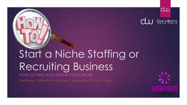 Start a Niche Staffing or Recruiting Business HOW TO FIND AND DEFINE YOUR NICHE Healthcare | Information Technology | Engi...